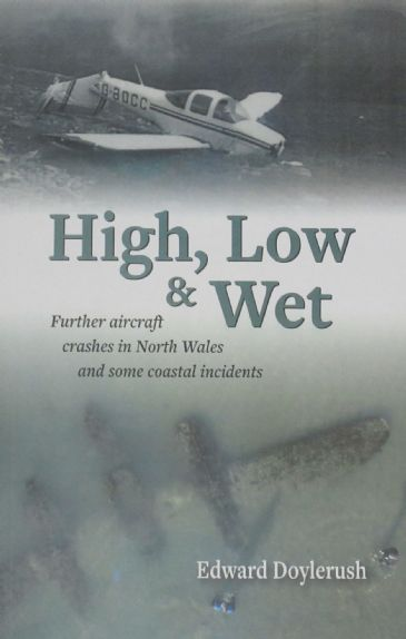 High, Low & Wet - Further Aircraft Crashes in North Wales and some Coastal Incidents, by Edward Doylerush